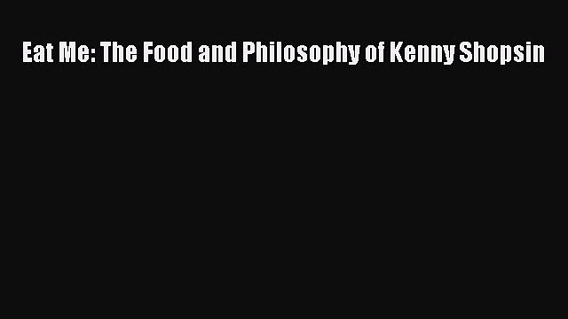 Eat Me: The Food and Philosophy of Kenny Shopsin  Free PDF