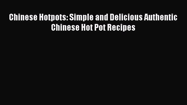 Chinese Hotpots: Simple and Delicious Authentic Chinese Hot Pot Recipes  Read Online Book