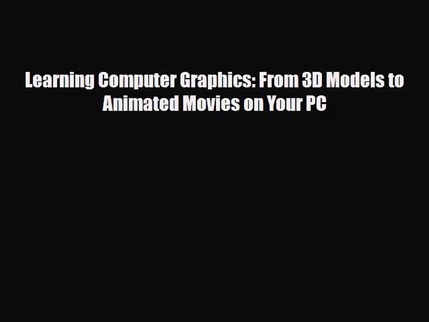 [PDF Download] Learning Computer Graphics: From 3D Models to Animated Movies on Your PC [Download]