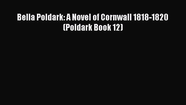 Bella Poldark: A Novel of Cornwall 1818-1820 (Poldark Book 12) Read Online PDF
