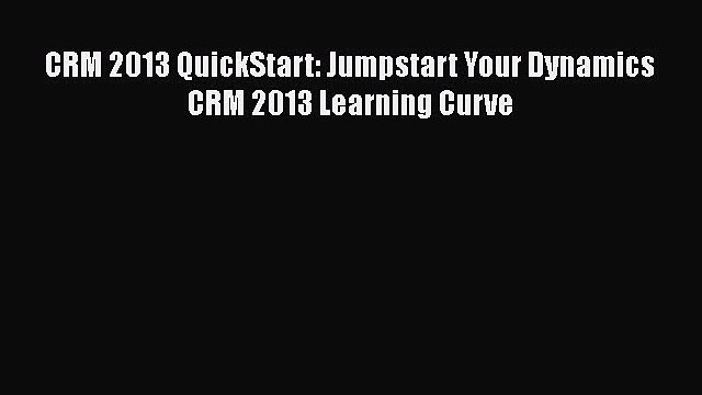 [PDF Download] CRM 2013 QuickStart: Jumpstart Your Dynamics CRM 2013 Learning Curve [Download]