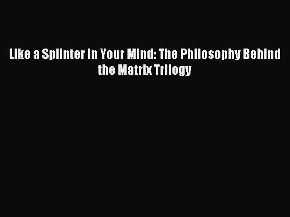 The Philosophy Behind the Matrix Trilogy Like a Splinter in Your Mind