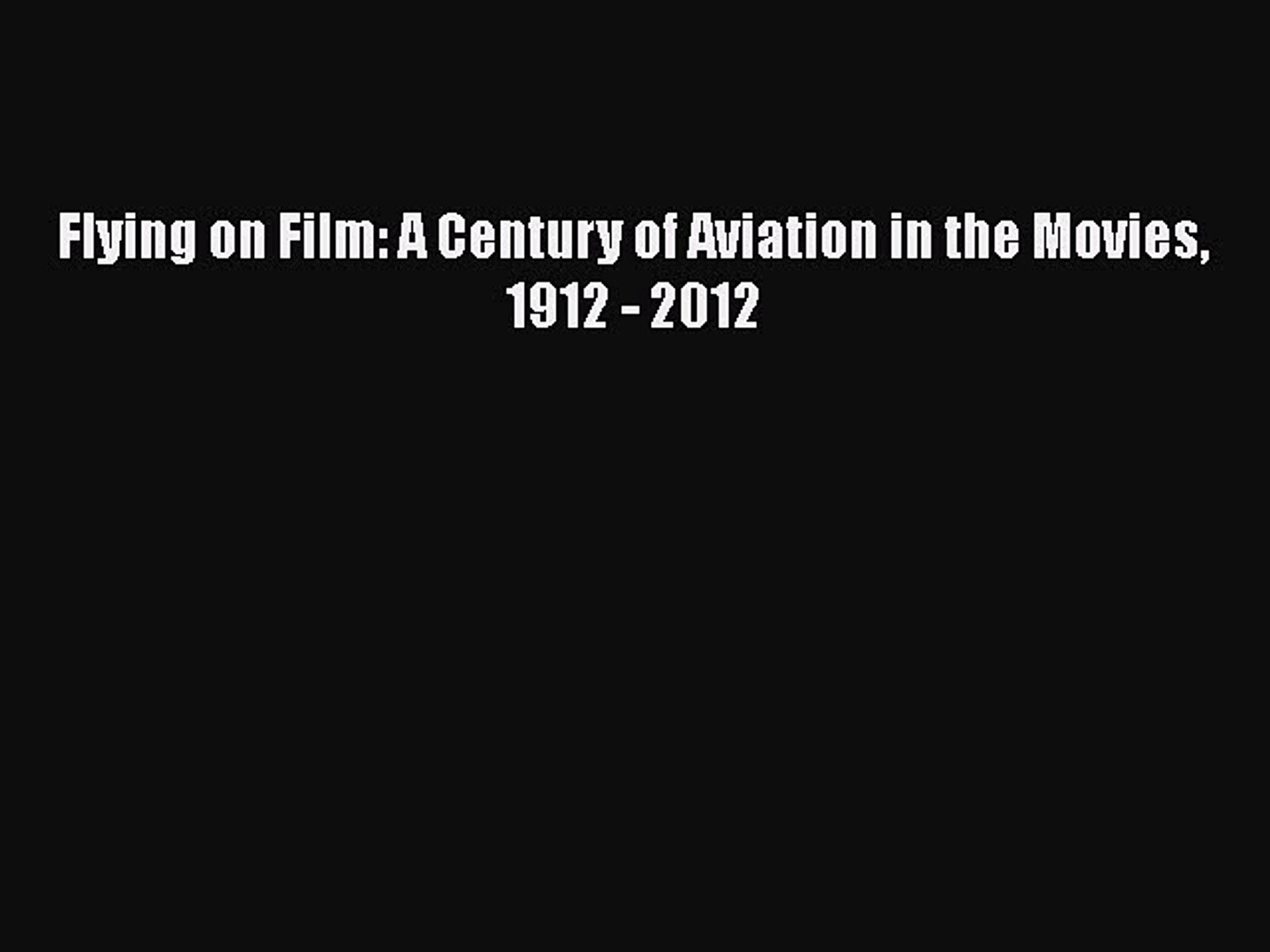 [PDF Download] Flying on Film: A Century of Aviation in the Movies 1912 - 2012 [Download] Full