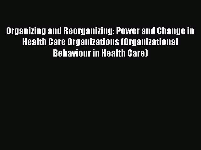 Organizing and Reorganizing: Power and Change in Health Care Organizations (Organizational
