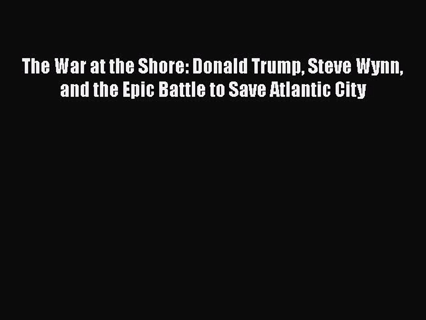 PDF Download The War at the Shore: Donald Trump Steve Wynn and the Epic Battle to Save Atlantic