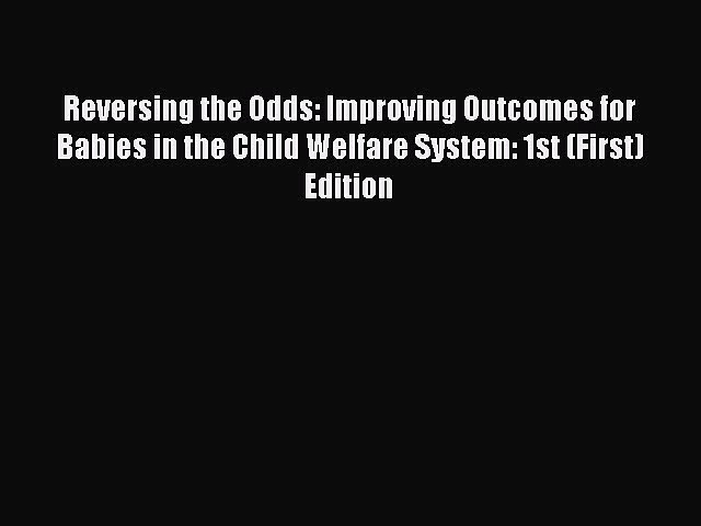 Reversing the Odds: Improving Outcomes for Babies in the Child Welfare System: 1st (First)