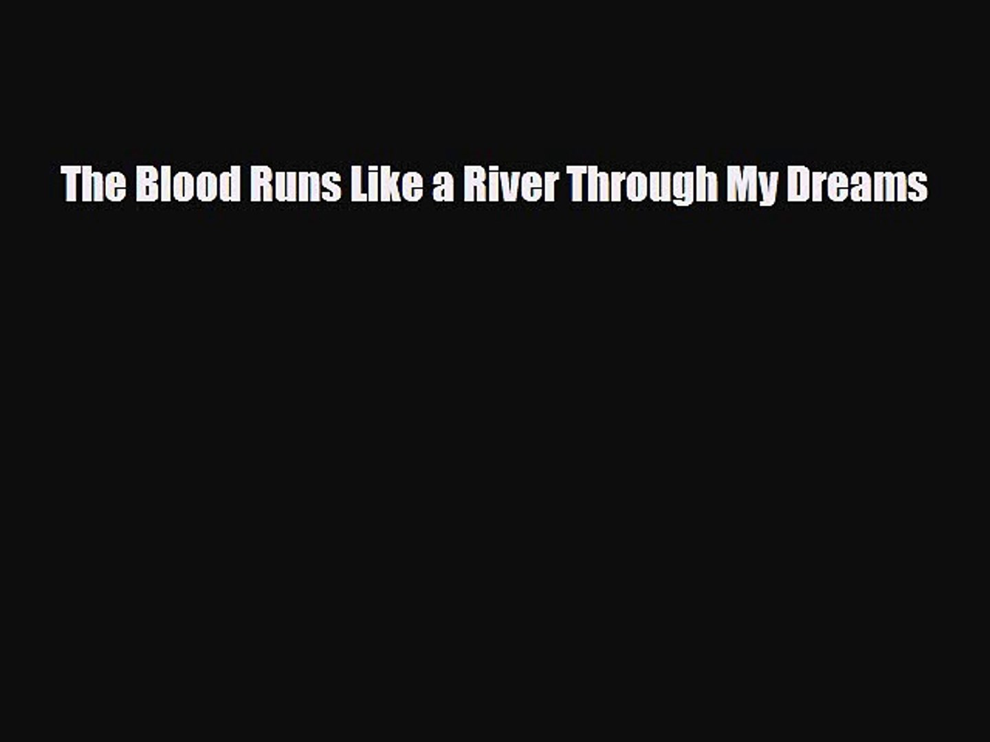 [PDF Download] The Blood Runs Like a River Through My Dreams [Download] Full Ebook