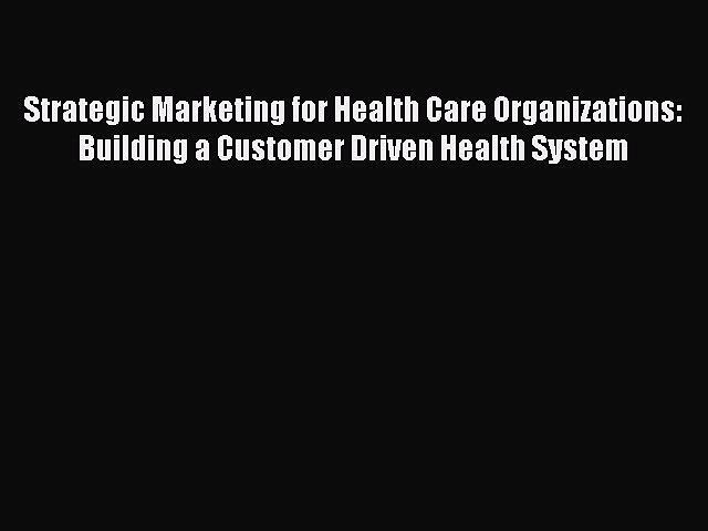 Strategic Marketing for Health Care Organizations: Building a Customer Driven Health System