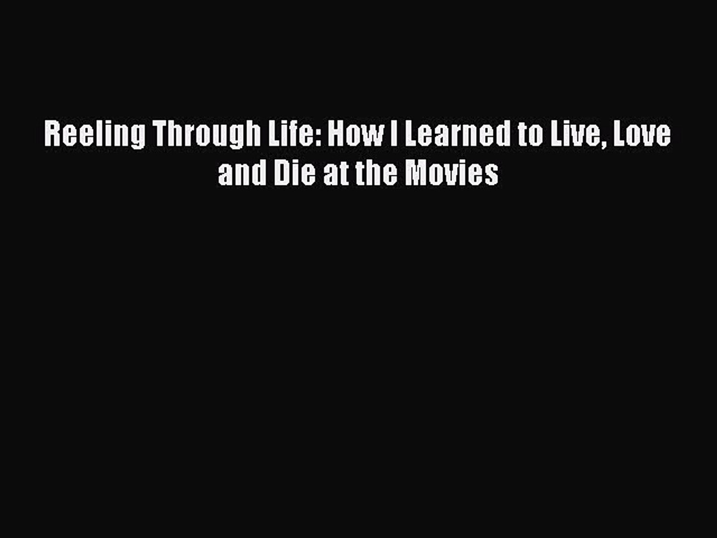 (PDF Download) Reeling Through Life: How I Learned to Live Love and Die at the Movies Download