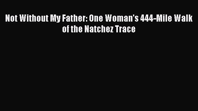 Not Without My Father: One Woman's 444-Mile Walk of the Natchez Trace  PDF Download