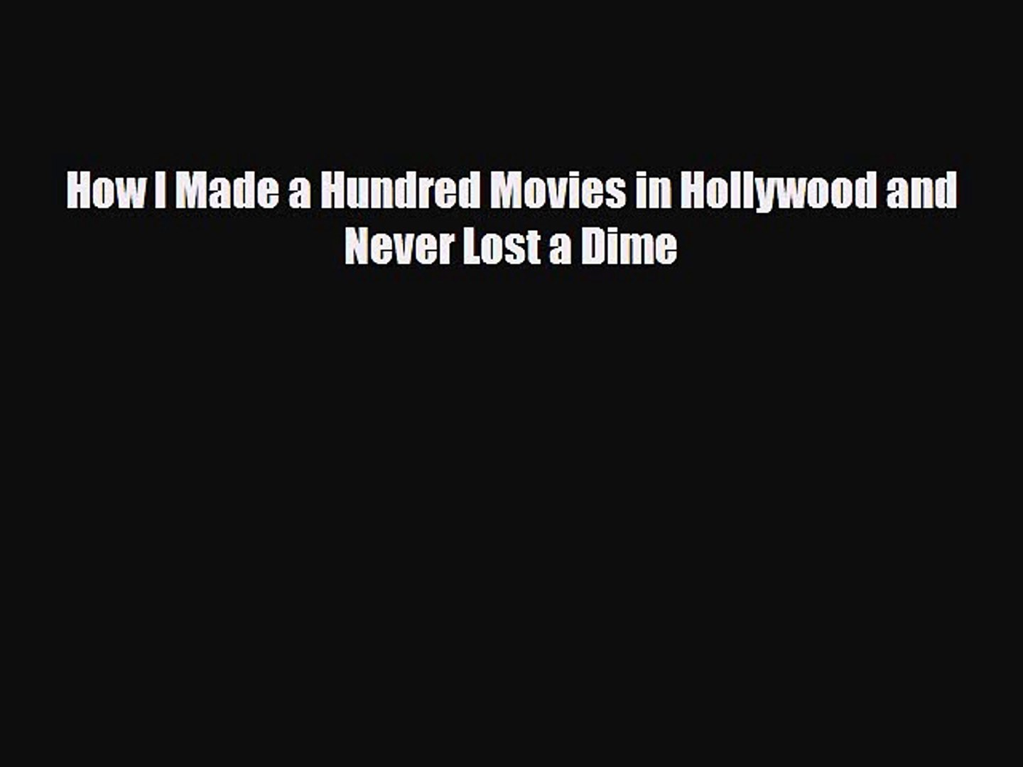 [PDF Download] How I Made a Hundred Movies in Hollywood and Never Lost a Dime [Download] Full