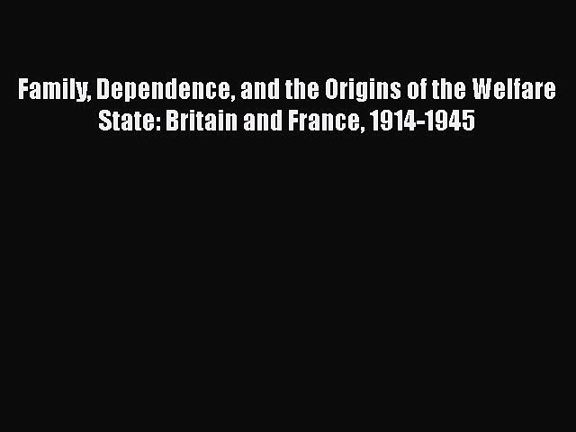 Family Dependence and the Origins of the Welfare State: Britain and France 1914-1945  Free