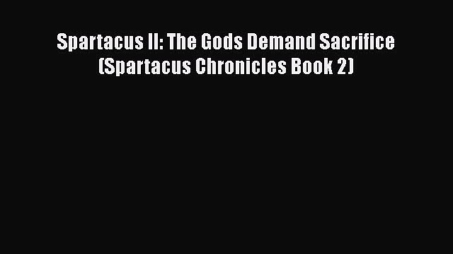 Spartacus II: The Gods Demand Sacrifice (Spartacus Chronicles Book 2)  Read Online Book