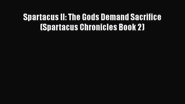 Spartacus II: The Gods Demand Sacrifice (Spartacus Chronicles Book 2)  Read Online Book