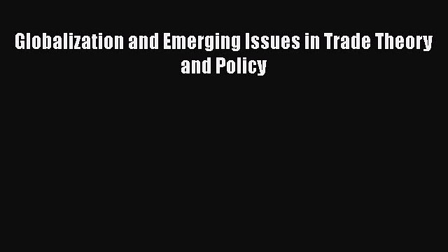 [PDF Download] Globalization and Emerging Issues in Trade Theory and Policy [Download] Full