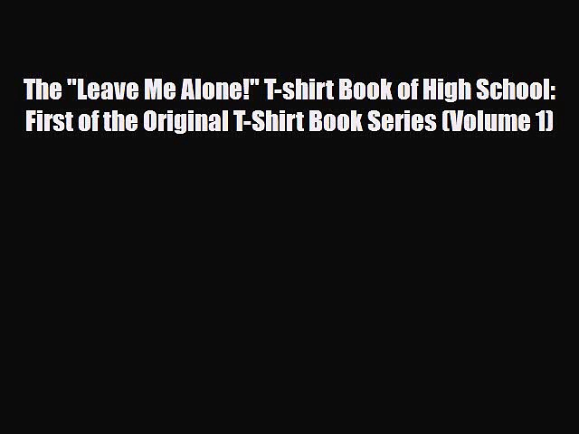 [PDF Download] The Leave Me Alone! T-shirt Book of High School: First of the Original T-Shirt