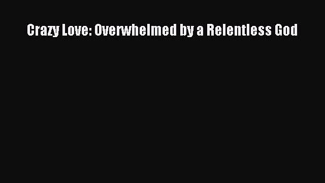 (PDF Download) Crazy Love: Overwhelmed by a Relentless God PDF