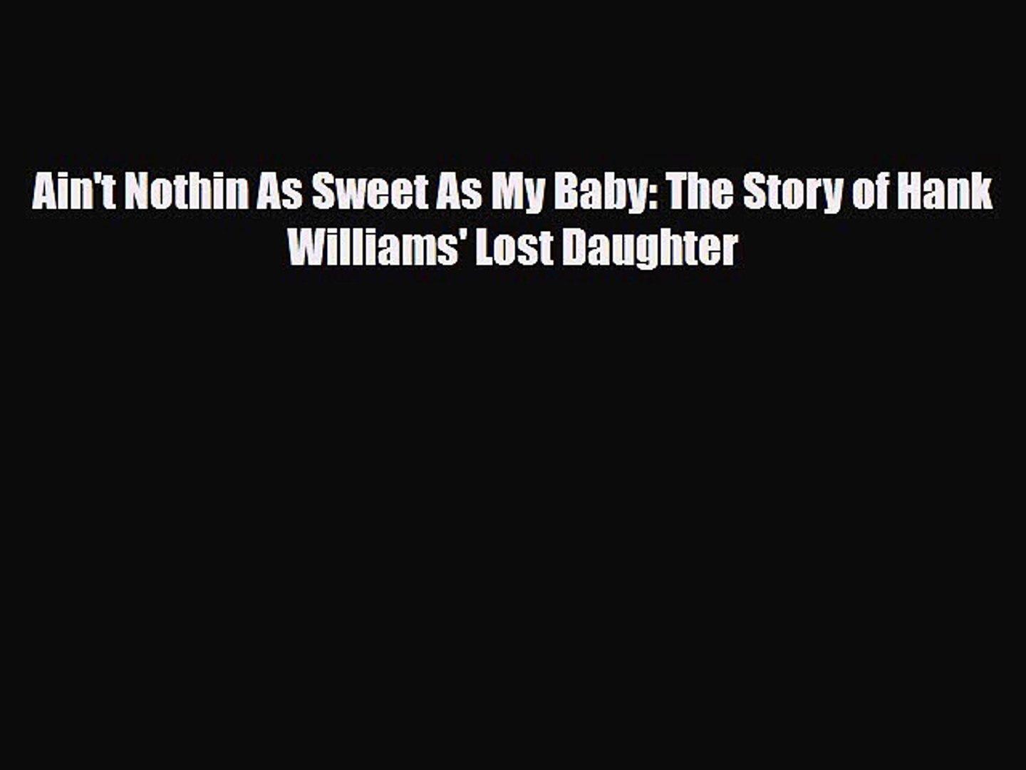 [PDF Download] Ain't Nothin As Sweet As My Baby: The Story of Hank Williams' Lost Daughter