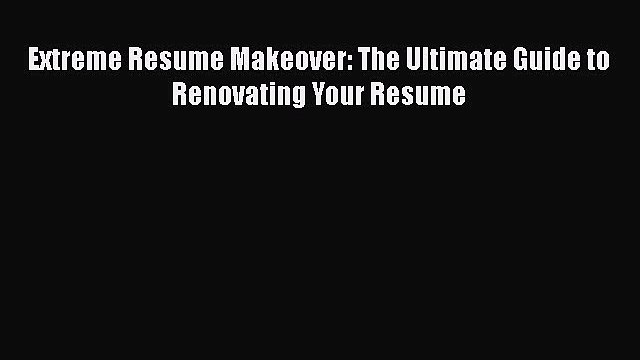 PDF Download Extreme Resume Makeover: The Ultimate Guide to Renovating Your Resume Download