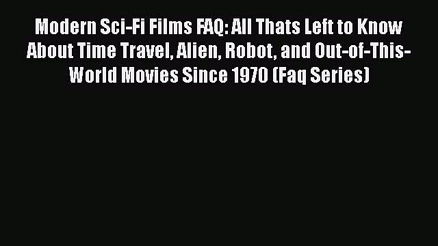 [PDF Download] Modern Sci-Fi Films FAQ: All Thats Left to Know About Time Travel Alien Robot