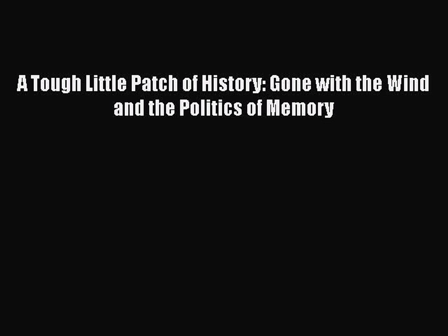 [PDF Download] A Tough Little Patch of History: Gone with the Wind and the Politics of Memory