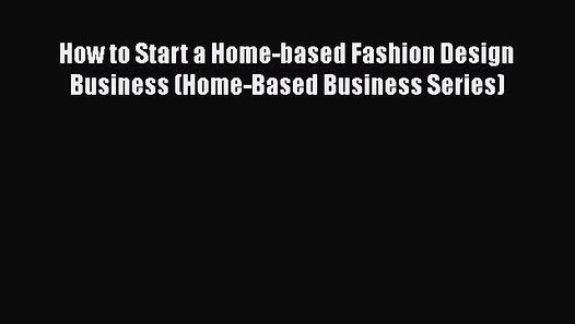 Pdf Download How To Start A Home Based Fashion Design Business Home Based Business Series Video Dailymotion