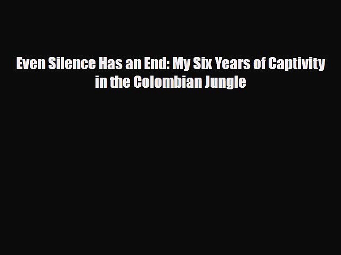 Even Silence Has an End My Six Years of Captivity in the Colombian Jungle