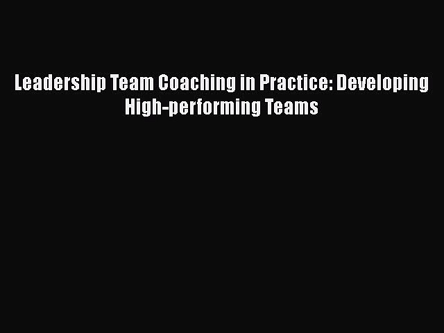 [PDF Download] Leadership Team Coaching in Practice: Developing High-performing Teams [Download]