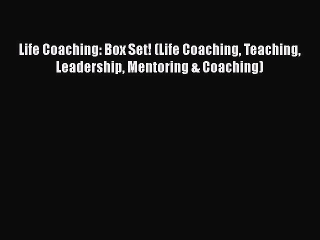 PDF Download Life Coaching: Box Set! (Life Coaching Teaching Leadership Mentoring & Coaching)