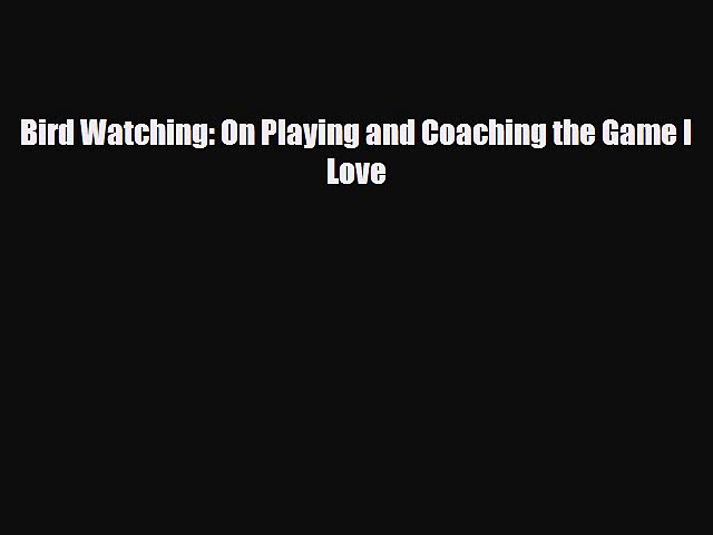 [PDF Download] Bird Watching: On Playing and Coaching the Game I Love [Read] Full Ebook