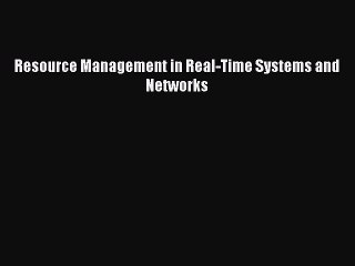 Read Resource Management in Real-Time Systems and Networks PDF Online