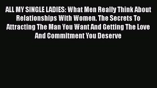 [PDF Download] ALL MY SINGLE LADIES: What Men Really Think About Relationships With Women.