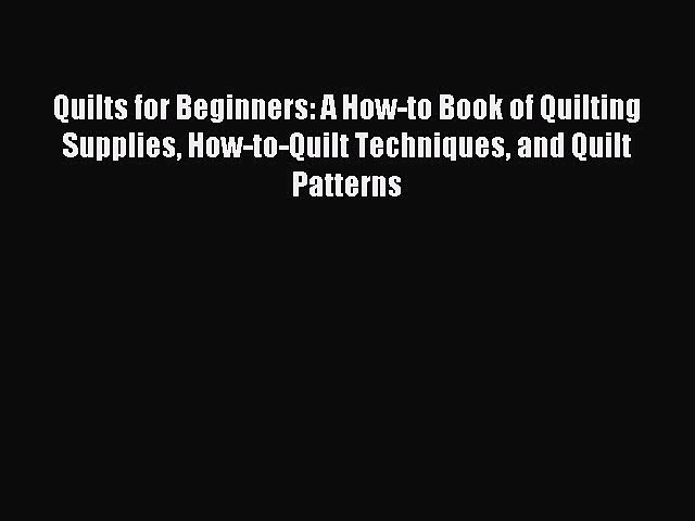 Read Quilts for Beginners: A How-to Book of Quilting Supplies How-to-Quilt Techniques and Quilt