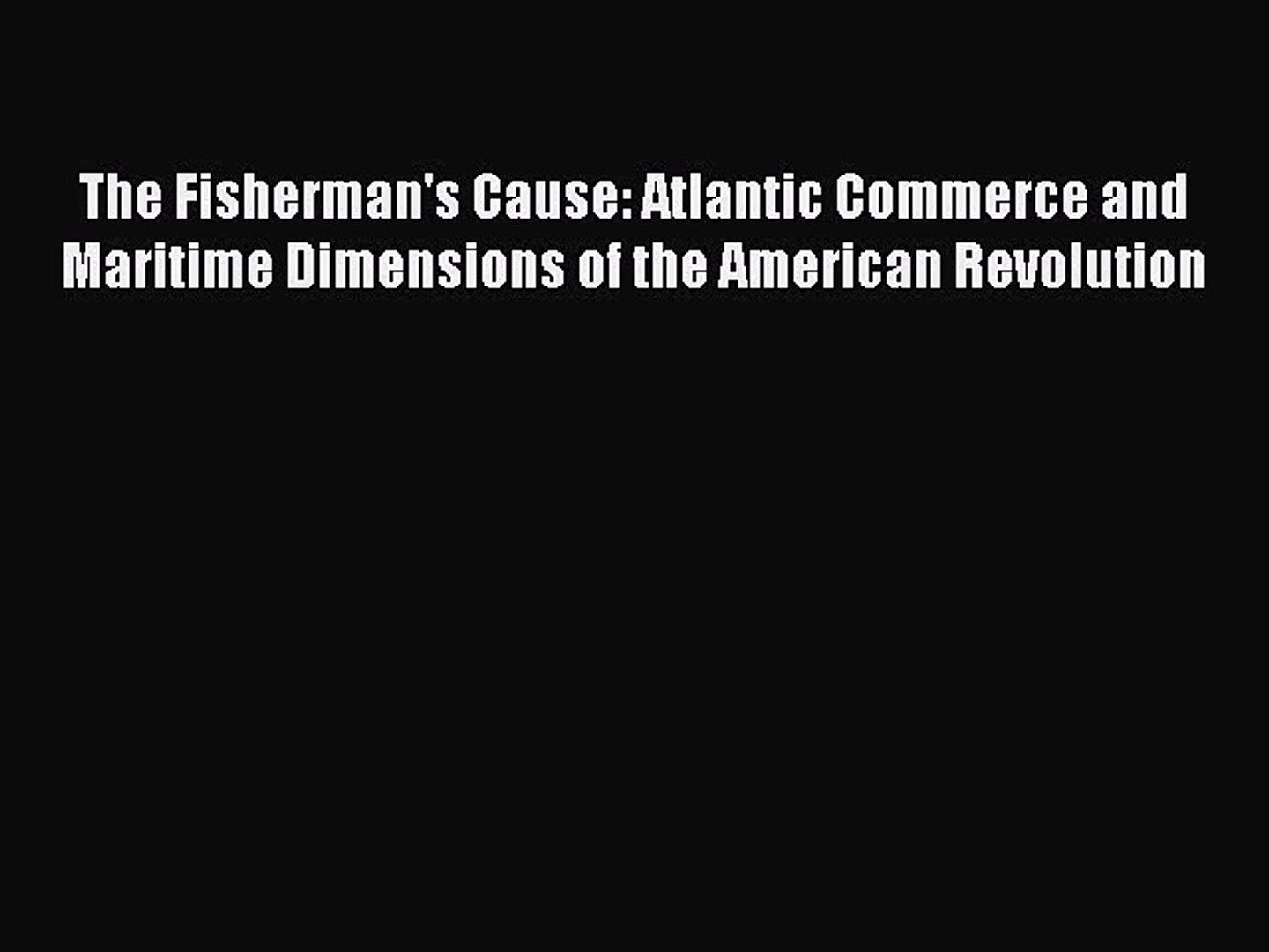 Read The Fisherman's Cause: Atlantic Commerce and Maritime Dimensions of the American Revolutio
