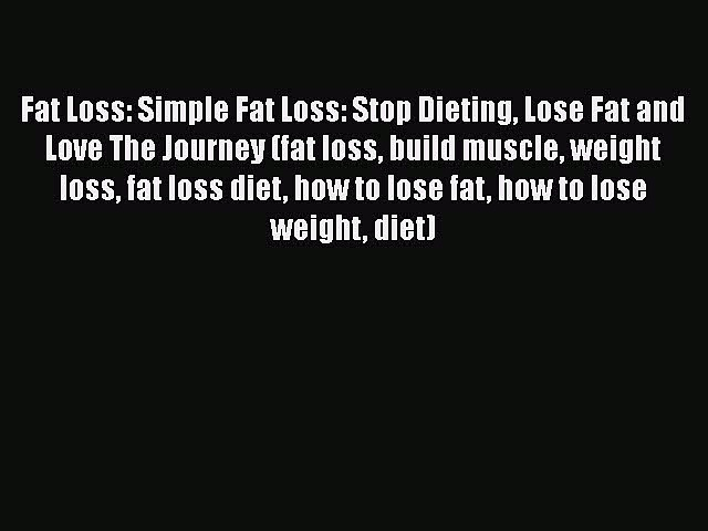 [PDF] Fat Loss: Simple Fat Loss: Stop Dieting Lose Fat and Love The Journey (fat loss build
