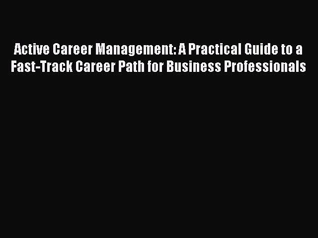 [PDF] Active Career Management: A Practical Guide to a Fast-Track Career Path for Business