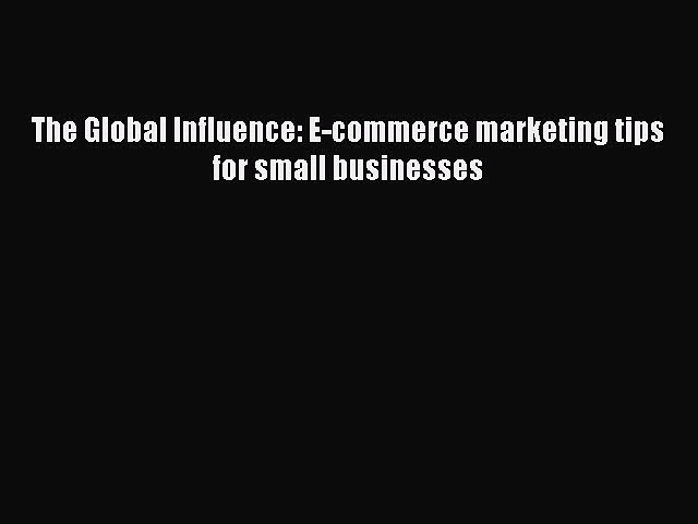 Read The Global Influence: E-commerce marketing tips for small businesses PDF Free