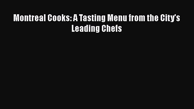 Read Montreal Cooks: A Tasting Menu from the City's Leading Chefs Ebook Online
