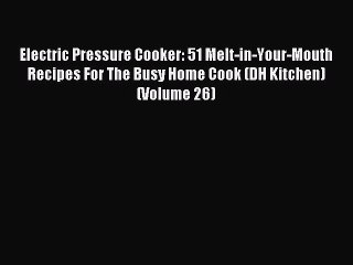 Read Electric Pressure Cooker: 51 Melt-in-Your-Mouth Recipes For The Busy Home Cook (DH Kitchen)