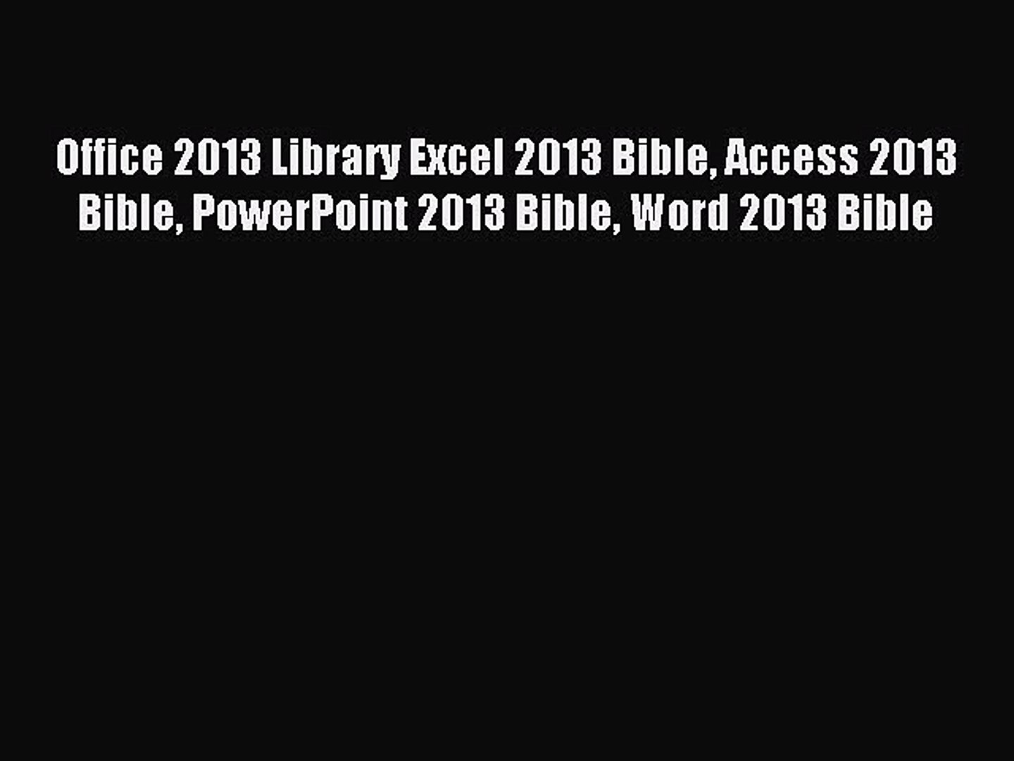 Read Office 2013 Library Excel 2013 Bible Access 2013 Bible PowerPoint 2013 Bible Word 2013