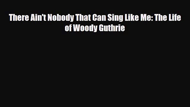 Download There Ain't Nobody That Can Sing Like Me: The Life of Woody Guthrie Free Books