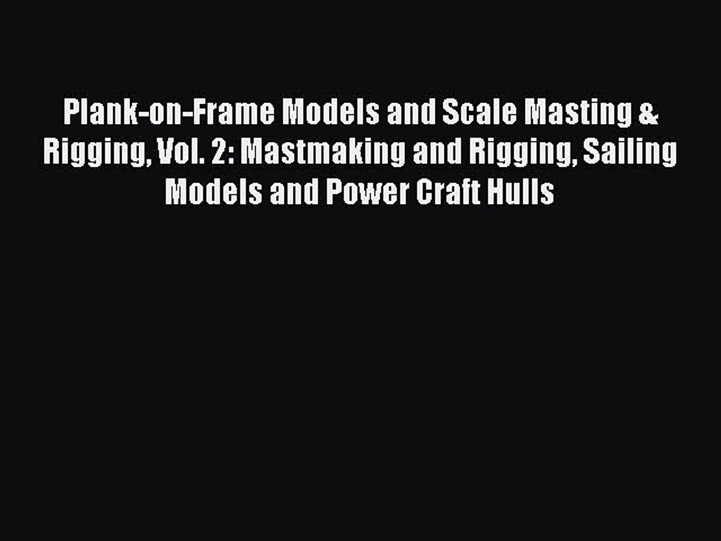 Read Plank-on-Frame Models and Scale Masting & Rigging Vol. 2: Mastmaking and Rigging Sailing