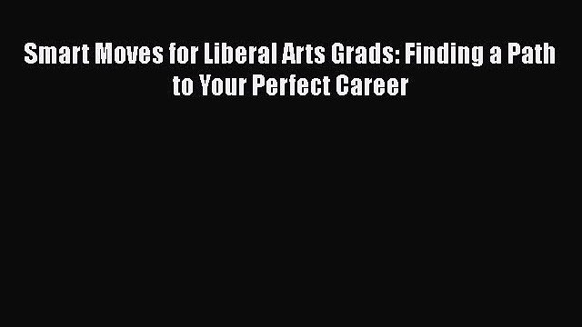 Download Smart Moves for Liberal Arts Grads: Finding a Path to Your Perfect Career Ebook Free