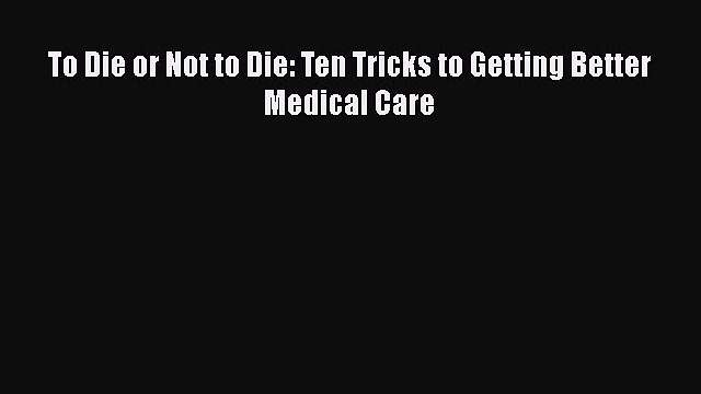 [PDF] To Die or Not to Die: Ten Tricks to Getting Better Medical Care [Download] Full Ebook