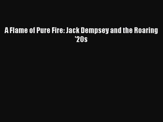 PDF A Flame of Pure Fire: Jack Dempsey and the Roaring '20s  EBook