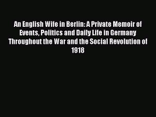 Read An English Wife in Berlin: A Private Memoir of Events Politics and Daily Life in Germany