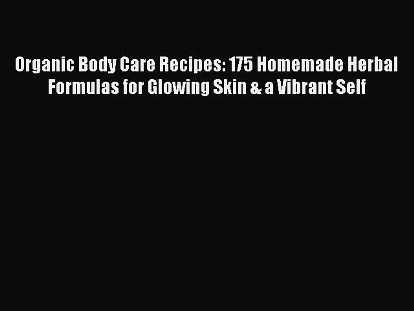 Read Organic Body Care Recipes: 175 Homemade Herbal Formulas for Glowing Skin & a Vibrant Self