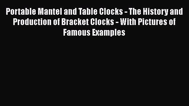 Download Portable Mantel and Table Clocks - The History and Production of Bracket Clocks -