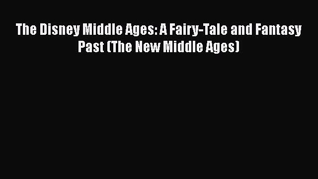 PDF The Disney Middle Ages: A Fairy-Tale and Fantasy Past (The New Middle Ages)  EBook
