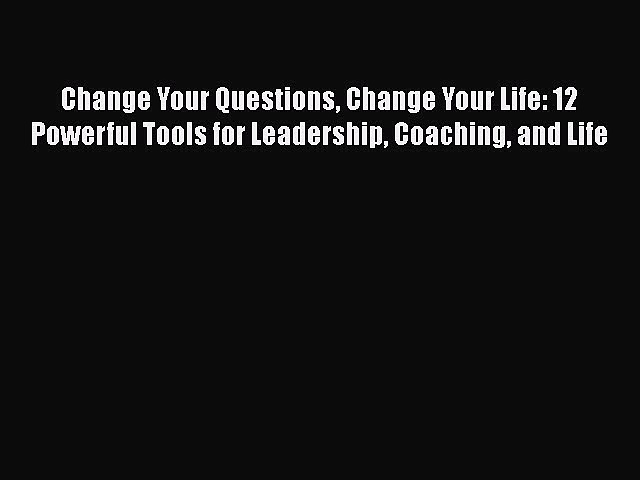 Download Change Your Questions Change Your Life: 12 Powerful Tools for Leadership Coaching